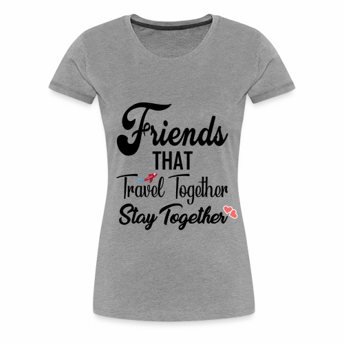Friends That Travel Together Stay Together - Women's Premium T-Shirt