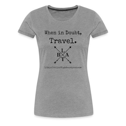 When In Doubt, Travel ~ LTBA - Women's Premium T-Shirt