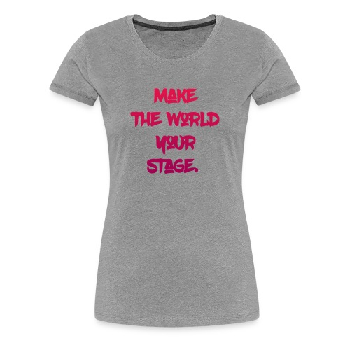 make the world your stage - Women's Premium T-Shirt