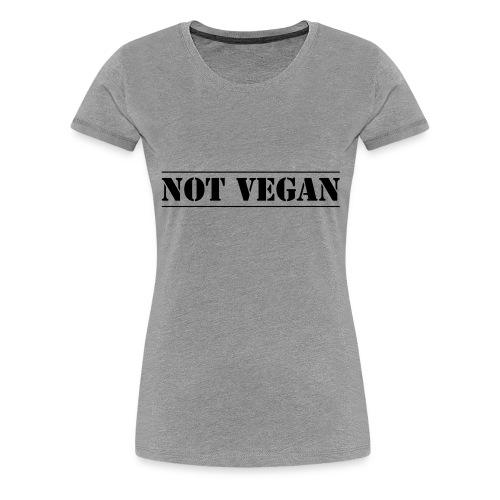 NOT VEGAN - Women's Premium T-Shirt