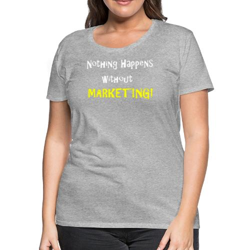 Nothing Happens without Marketing! - Women's Premium T-Shirt