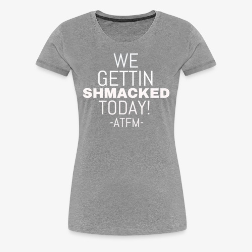We Getting SHMACKED Today! -ATFM- Design - Women's Premium T-Shirt