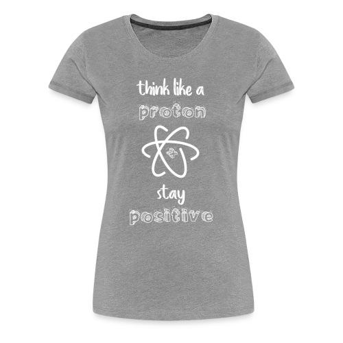 Think Like A Proton & Stay Positive - Women's Premium T-Shirt