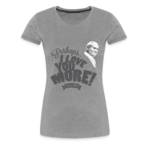 Perhaps I Love You More (Dark) - Women's Premium T-Shirt