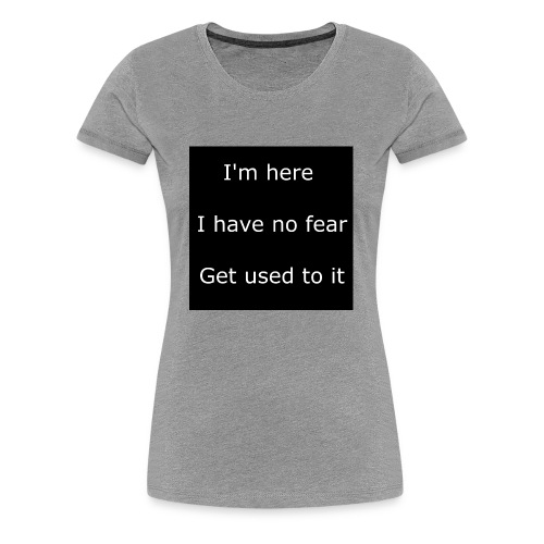 IM HERE, I HAVE NO FEAR, GET USED TO IT - Women's Premium T-Shirt