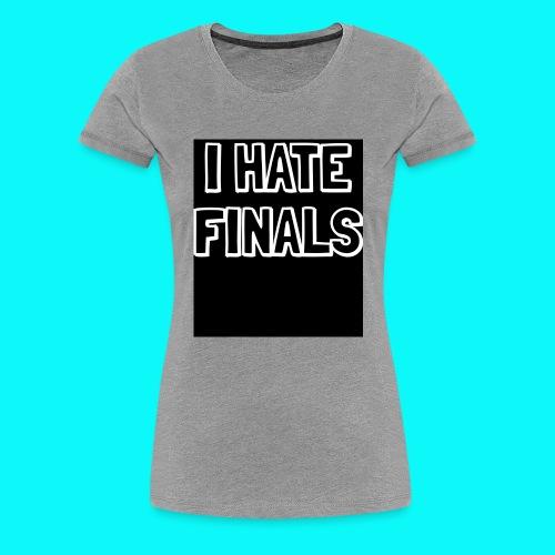 I HATE FINALS - Women's Premium T-Shirt