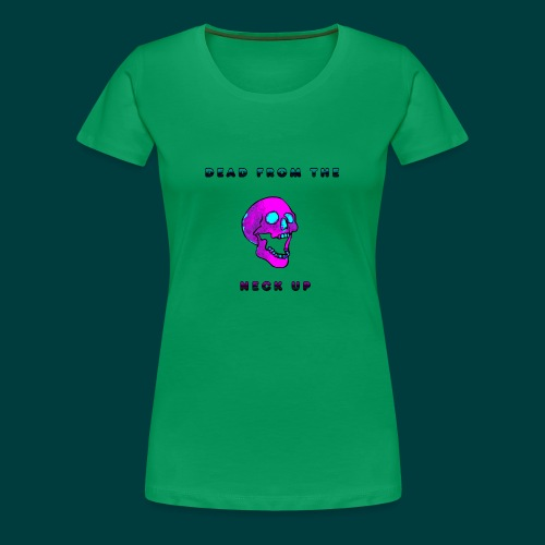 Dead from the neck up - Women's Premium T-Shirt