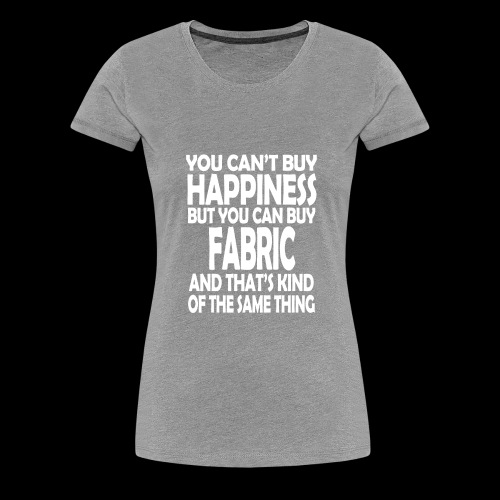 Fabric is Happiness - Women's Premium T-Shirt