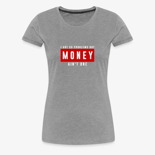 99 Problems, Money ain't one official design. - Women's Premium T-Shirt