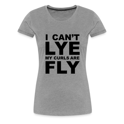 I Can't Lye My Curls Are Fly - Women's Premium T-Shirt