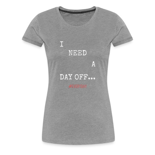 I NEED A DAY OFF... - Women's Premium T-Shirt