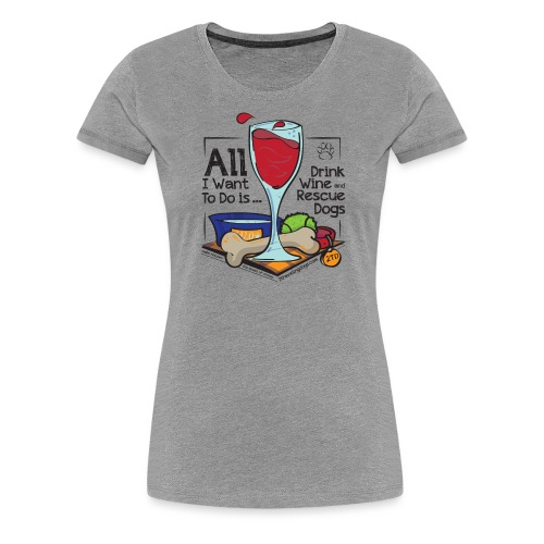 All I Want to do is Drink Wine and Rescue Dogs - Women's Premium T-Shirt