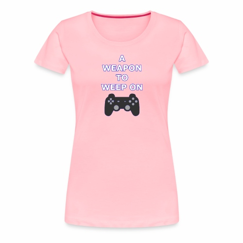 A Weapon to Weep On - Women's Premium T-Shirt