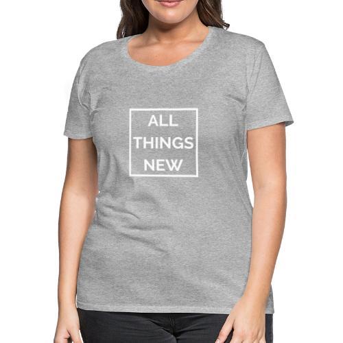 All Things New - Women's Premium T-Shirt