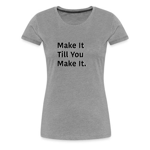 Make It Till You Make It. - Women's Premium T-Shirt