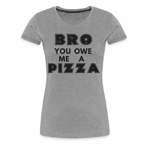 Bro You Owe Me A Pizza - Women's Premium T-Shirt