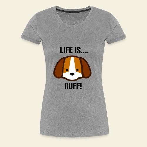 Life is Ruff - Women's Premium T-Shirt
