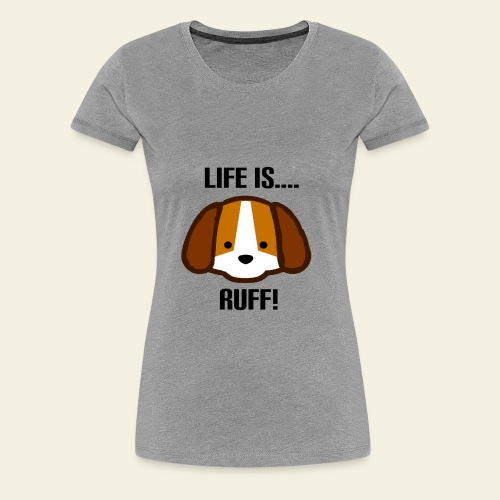 Life is Ruff - Women's Premium T-Shirt