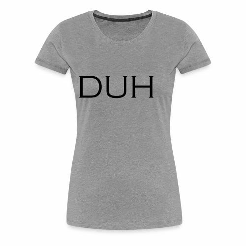 Upper Case Duh - Women's Premium T-Shirt