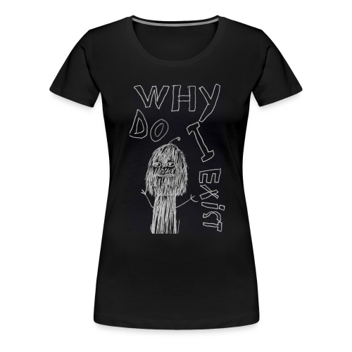 Why Do I Exist - Women's Premium T-Shirt