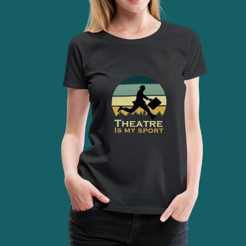 Theatre Is My Sport Actor Musical Cute Acting Cute - Women's Premium T-Shirt