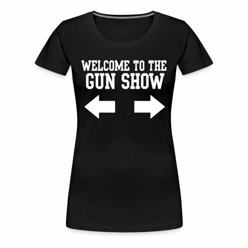 Welcome To The Gun Show 1 - Women's Premium T-Shirt