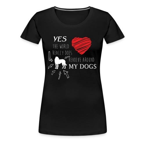 Yes THE WORLD REALLY DOES REVOLVE AROUND MY DOG - Women's Premium T-Shirt