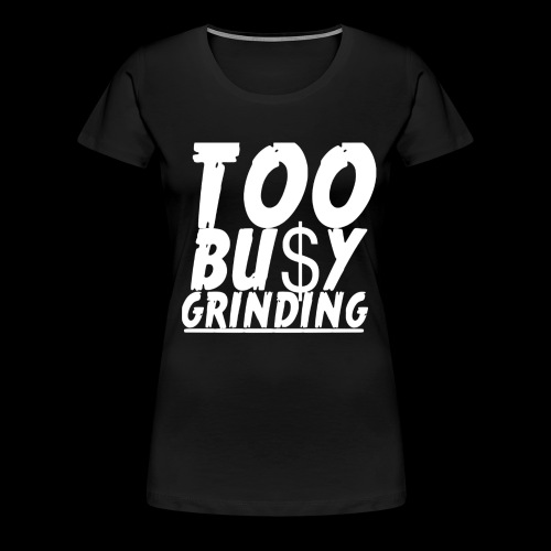 TOO BUSY GRINDING - Women's Premium T-Shirt