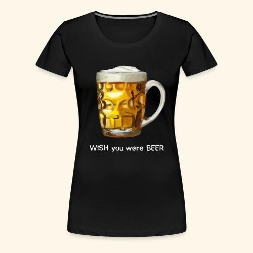 I WISH you were BEER - Women's Premium T-Shirt