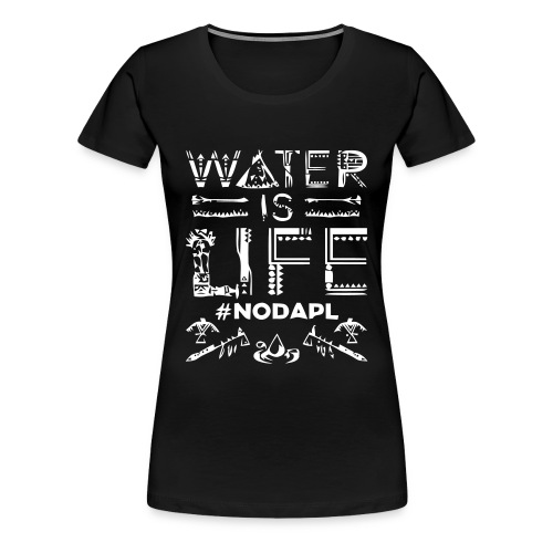 Water is Life #NoDAPL - Women's Premium T-Shirt