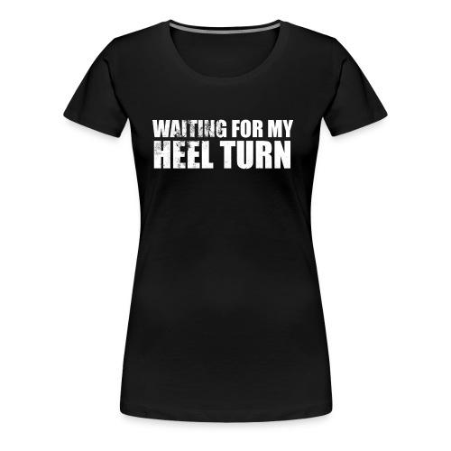Waiting For My Heel Turn - Women's Premium T-Shirt