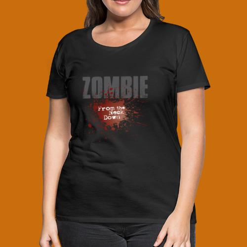 Zombie From The Neck Down - Women's Premium T-Shirt