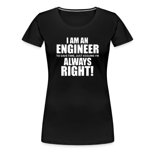 I Am An Engineer Let s Assume I m Always Right - Women's Premium T-Shirt