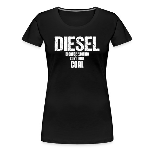Diesel Because Electric Can't Roll Coal Funny Engine Car or Truck Car Enthusiast Design - Women's Premium T-Shirt
