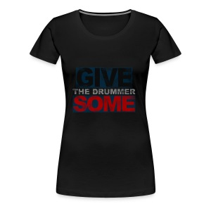 GIVE THE DRUMMER SOME - Women's Premium T-Shirt