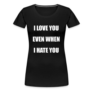 I love you even when I hate you - Women's Premium T-Shirt