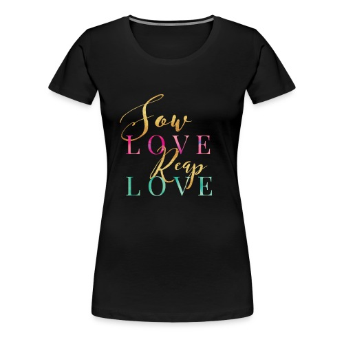 Sow Love Reap Love - Women's Premium T-Shirt