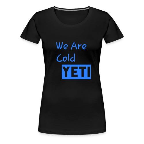 We Are Cold Yeti - Women's Premium T-Shirt