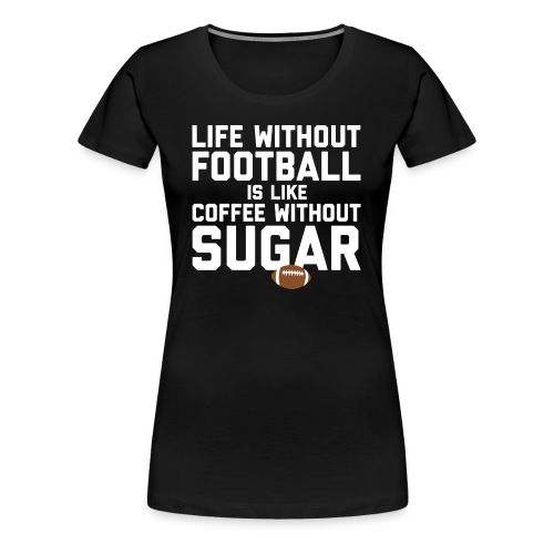 LIFE WITHOUT FOOTBALL IS LIKE COFFEE WITHOUT SUGAR - Women's Premium T-Shirt