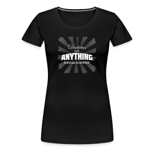 Diabetics Can Do Anything........... - Women's Premium T-Shirt