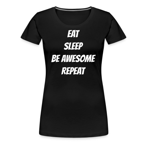 Eat Sleep Be Awesome Repeat - Women's Premium T-Shirt