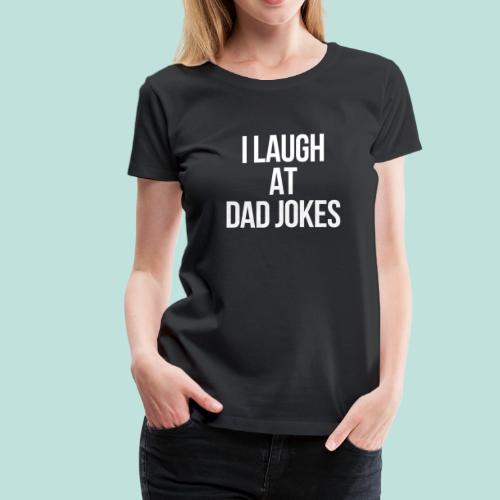 I LAUGH AT DAD JOKES - Women's Premium T-Shirt