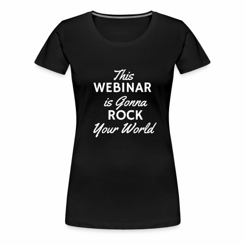 This Webinar is Going to Rock Your World - Women's Premium T-Shirt
