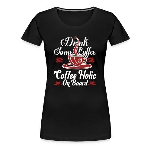 Drink Some Coffee Coffeeholic On Board T Shirt - Women's Premium T-Shirt