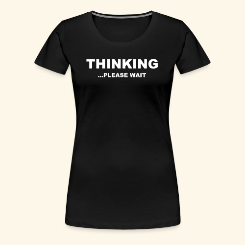 THINKING PLEASE WAIT - Women's Premium T-Shirt