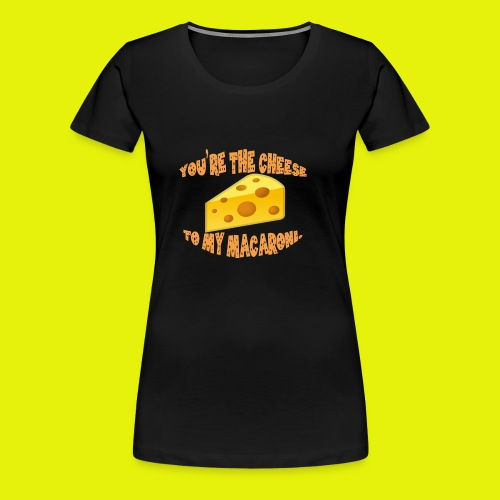 You're the cheese to my macaroni T-shirt Classic - Women's Premium T-Shirt