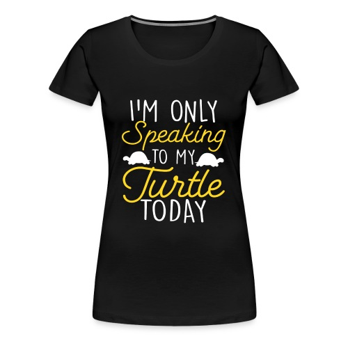 I'm Only Speaking To My Turtle Today turtles love - Women's Premium T-Shirt