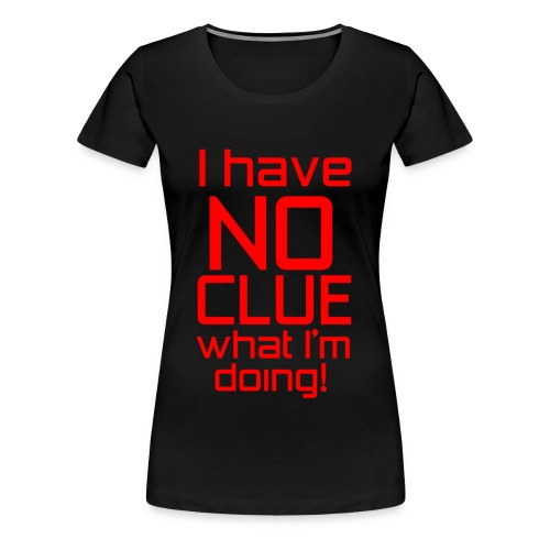I Have No Clue What I'm Doing - Women's Premium T-Shirt