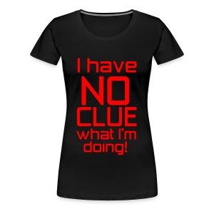 I Have No Clue What I'm Doing - Women's Premium T-Shirt