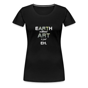 Earth Without Art is Just Eh - Women's Premium T-Shirt